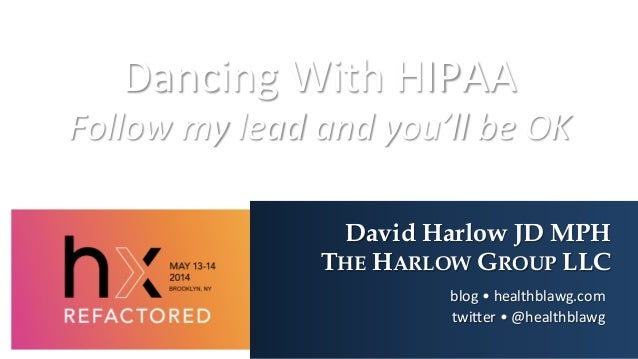 Dancing	   With	   HIPAA	    Follow	   my	   lead	   and	   you'll	   be	   OK	    David Harlow JD MPH THE HARLOW GROUP LL...