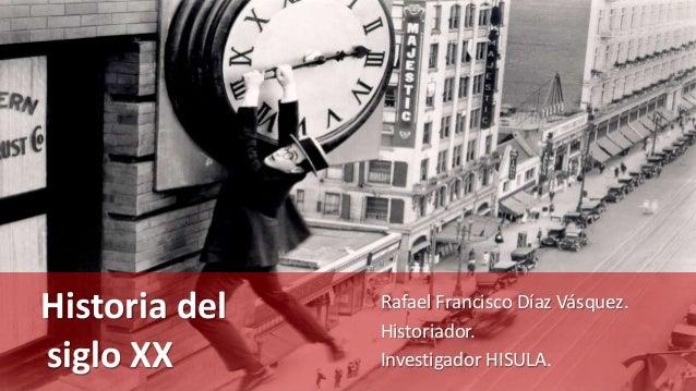 Historia del siglo XX Rafael Francisco Díaz Vásquez. Historiador. Investigador HISULA.