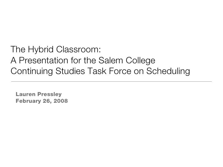 The Hybrid Classroom: A Presentation for the Salem College Continuing Studies Task Force on Scheduling Lauren Pressley Feb...