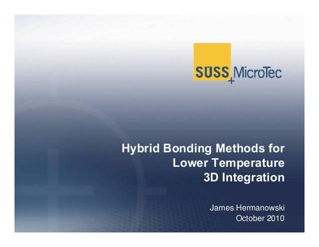Hybrid Bonding Methods for Lower Temperature 3D Integration James Hermanowski October 2010