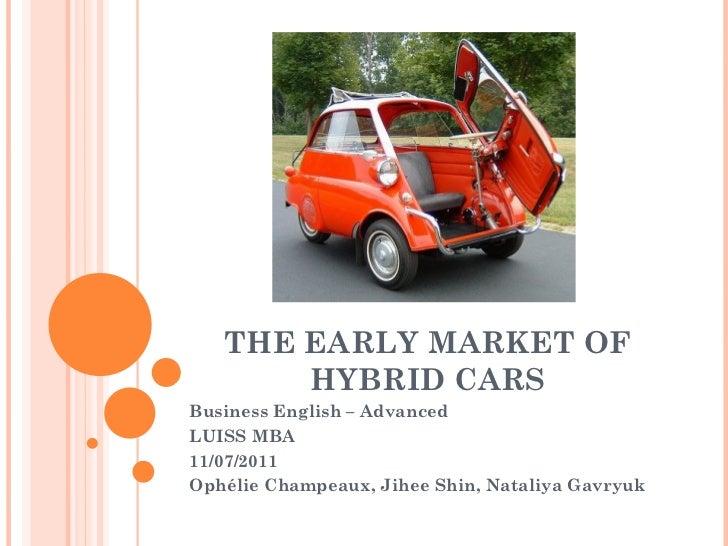 THE EARLY MARKET OF HYBRID CARS Business English – Advanced LUISS MBA 11/07/2011 Ophélie Champeaux, Jihee Shin, Nataliya G...