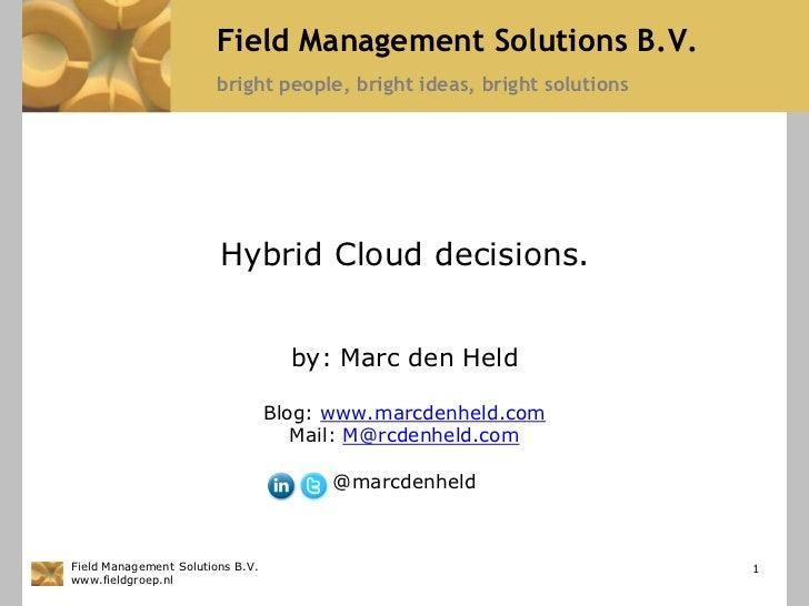 Hybrid Cloud decisions.<br />by: Marc den Held<br />Blog: www.marcdenheld.com<br />Mail: M@rcdenheld.com<br />@marcdenheld...