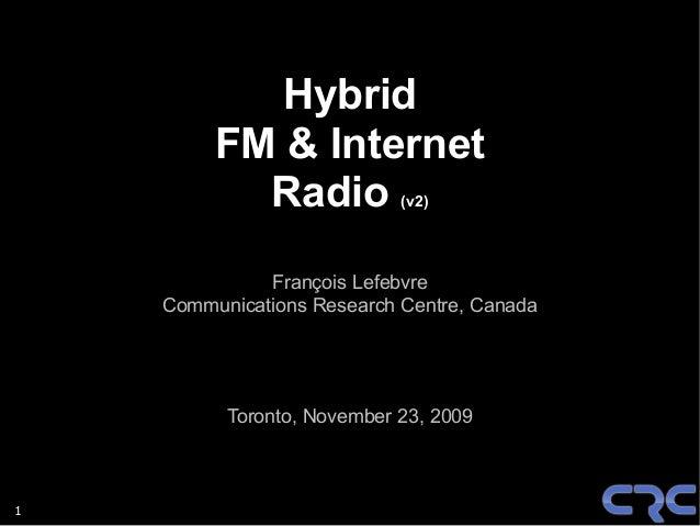 1 Hybrid FM & Internet Radio (v2) François Lefebvre Communications Research Centre, Canada Toronto, November 23, 2009