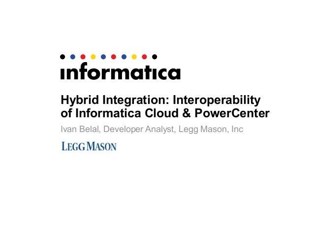 Hybrid Integration: Interoperabilityof Informatica Cloud & PowerCenterIvan Belal, Developer Analyst, Legg Mason, Inc