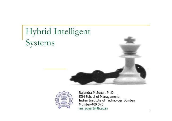 Hybrid Intelligent Systems                   Rajendra M Sonar, Ph.D.               SJM School of Management,              ...