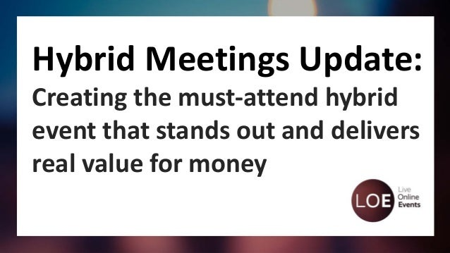 Hybrid Meetings Update: Creating the must-attend hybrid event that stands out and delivers real value for money