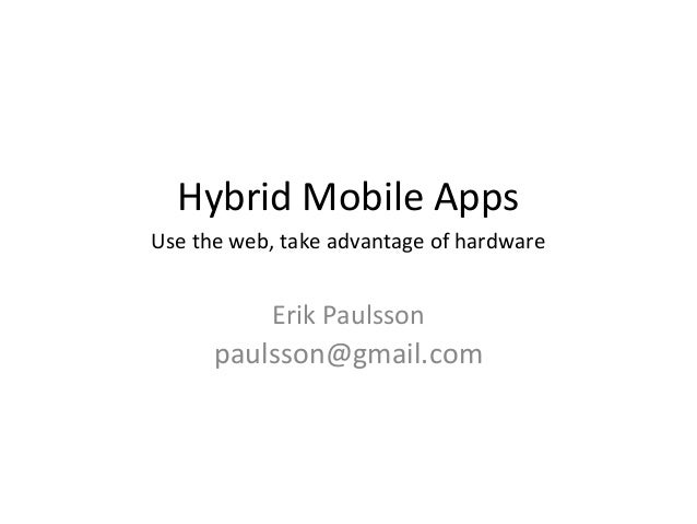 Hybrid Mobile AppsUse the web, take advantage of hardware           Erik Paulsson      paulsson@gmail.com