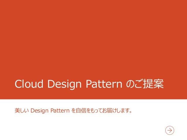 Cloud Design Pattern のご提案 美しい Design Pattern を自信をもってお届けします。