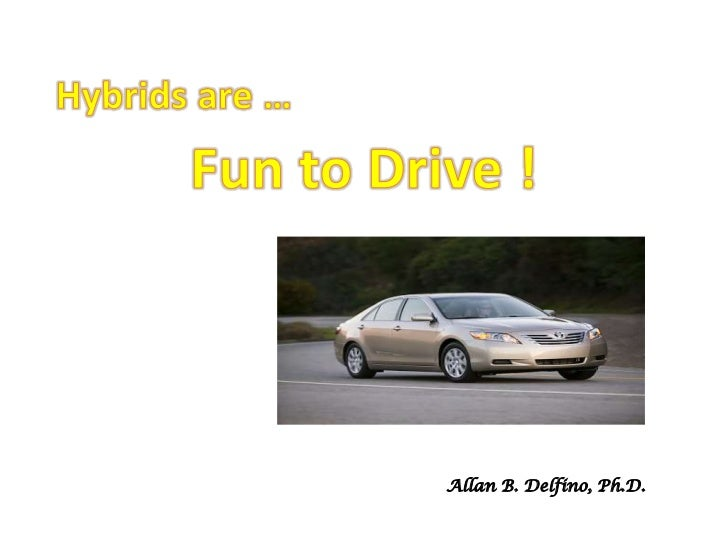 Hybrids are …<br />Fun to Drive !<br />My Car: 2007 Toyota Camry Hybrid<br />Allan B. Delfino, Ph.D.<br />