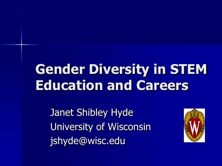 Gender Diversity in STEM Education and Careers   Janet Shibley Hyde   University of Wisconsin   jshyde@wisc.edu