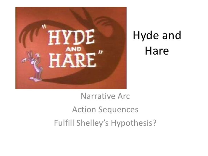 Hyde and Hare<br />Narrative Arc<br />Action Sequences<br />Fulfill Shelley's Hypothesis?<br />