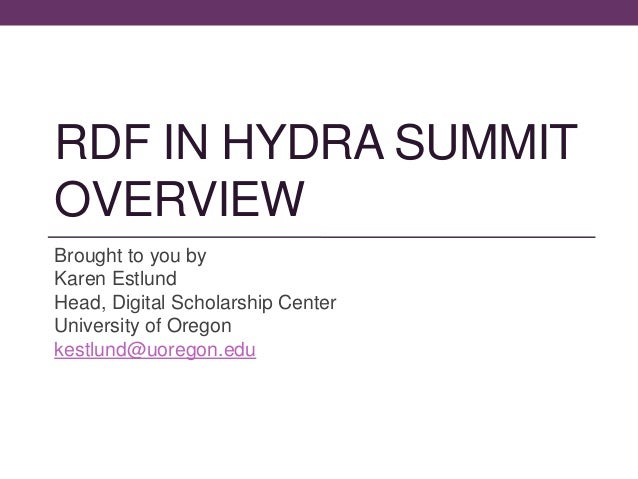 RDF IN HYDRA SUMMIT OVERVIEW Brought to you by Karen Estlund Head, Digital Scholarship Center University of Oregon kestlun...