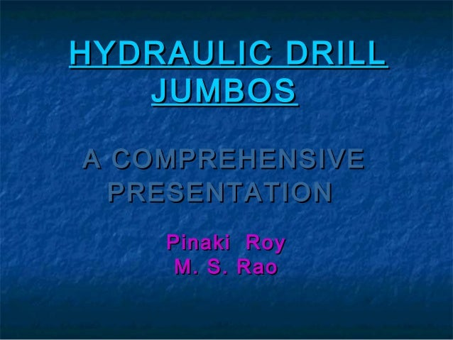 HYDRAULIC DRILL JUMBOS A COMPREHENSIVE PRESENTATION Pinaki M. S.  Roy Rao