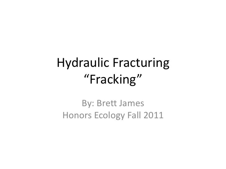 "Hydraulic Fracturing    ""Fracking""    By: Brett JamesHonors Ecology Fall 2011"