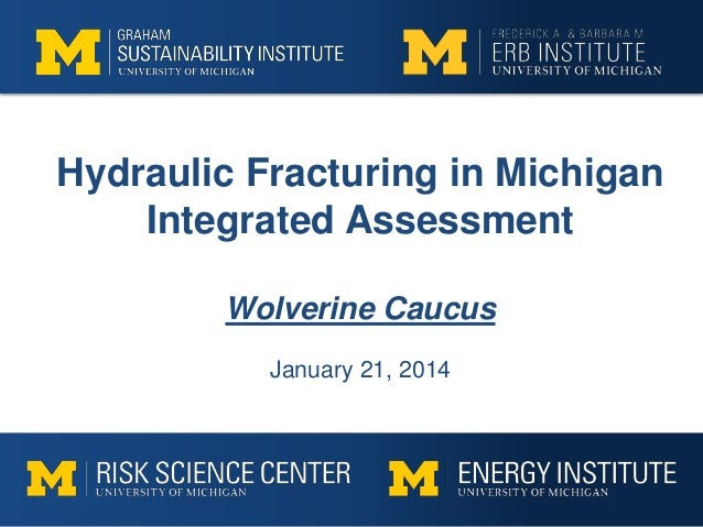 Hydraulic Fracturing in Michigan Integrated Assessment Wolverine Caucus January 21, 2014