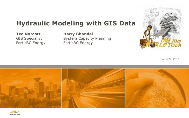 Hydraulic Modeling with GIS DataTed Norcott       Harry BhandalGIS Specialist    System Capacity PlanningFortisBC Energy  ...