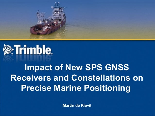 Impact of New SPS GNSS Receivers and Constellations on Precise Marine Positioning Martin de Kievit
