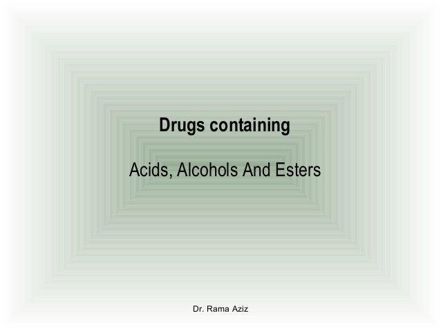 Dr. Rama AzizDrugs containingAcids, Alcohols And Esters