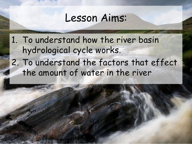 Lesson Aims: 1. To understand how the river basin hydrological cycle works. 2. To understand the factors that effect the a...
