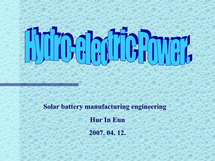 Hydro-electric Power. Solar battery manufacturing engineering  H ur In Eun 2007. 04. 12.