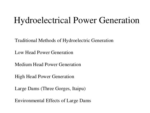 Hydroelectrical Power Generation Traditional Methods of Hydroelectric Generation Low Head Power Generation Medium Head Pow...