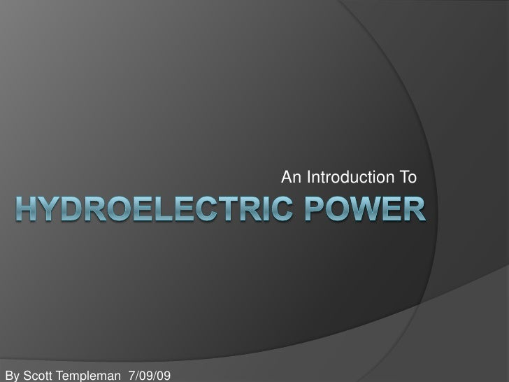 An Introduction To<br />Hydroelectric Power<br />By Scott Templeman  7/09/09<br />