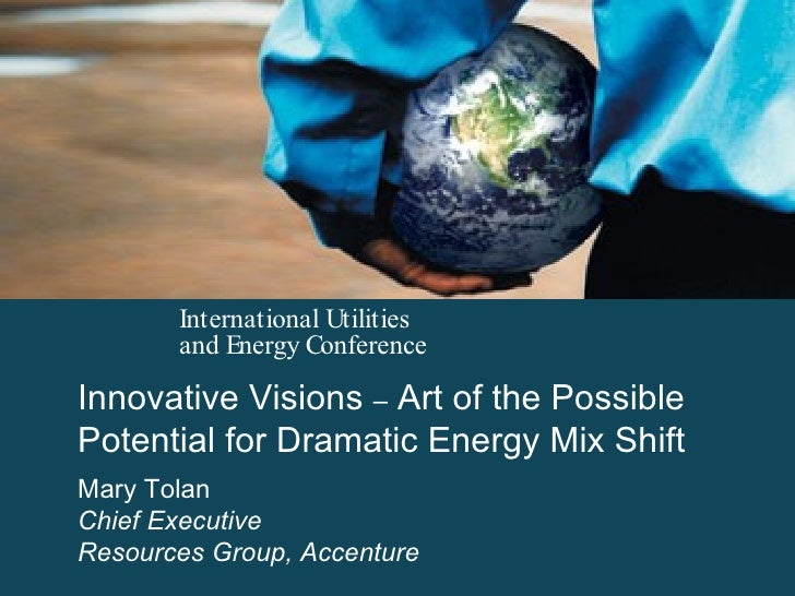 Innovative Visions  –  Art of the Possible Potential for Dramatic Energy Mix Shift Mary Tolan Chief Executive Resources Gr...