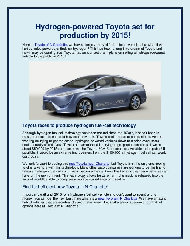 Hydrogen-powered Toyota set forproduction by 2015!Here at Toyota of N Charlotte, we have a large variety of fuel-efficient...