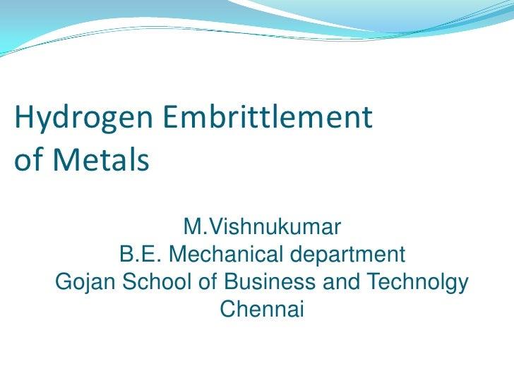 Hydrogen Embrittlement of Metals<br />M.Vishnukumar<br />B.E.Mechanical department<br />Gojan School of Business and Techn...