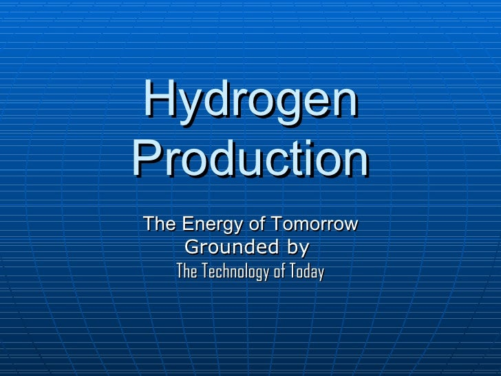 Hydrogen Production The Energy of Tomorrow Grounded by  The Technology of Today