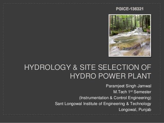 HYDROLOGY & SITE SELECTION OF HYDRO POWER PLANT Paramjeet Singh Jamwal M.Tech 1st Semester (Instrumentation & Control Engi...