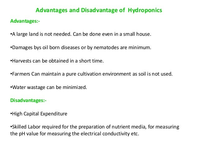 advantages and disadvantages of hydroponics A: some advantages of hydroponics include minimal use of water and fertilizer, reduced maintenance requirements, high crop yield, space efficiency, and the ability to grow plants in harsh conditions and throughout the year the disadvantage of hydroponics is the high cost of setting up and operating the system.
