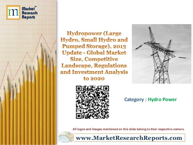 Hydropower (Large Hydro, Small Hydro and Pumped Storage), 2013 Update: Global Market Size, Competitive Landscape, Regulations and Investment Analysis to 2020