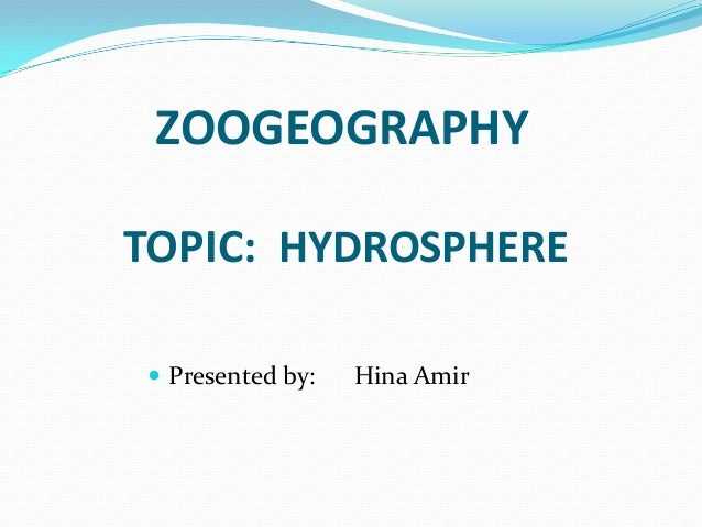 ZOOGEOGRAPHY TOPIC: HYDROSPHERE  Presented by:  Hina Amir