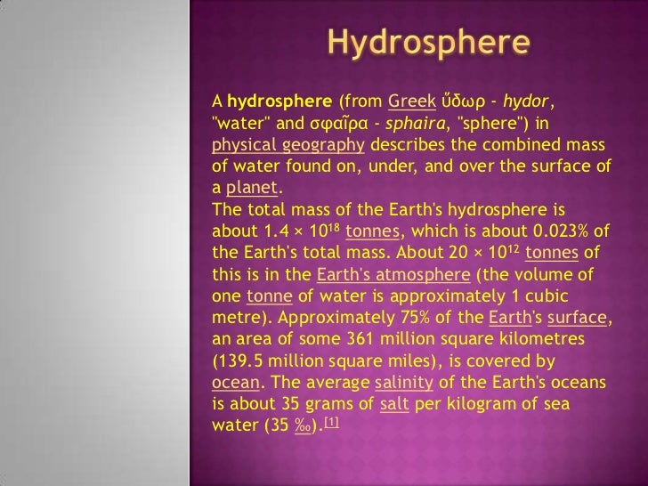 "Hydrosphere<br />A hydrosphere (from Greekὕδωρ - hydor, ""water"" and σφαῖρα - sphaira, ""sphere"") in physical geography desc..."