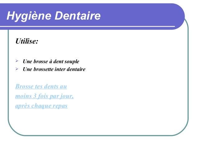 Hygiène Dentaire Utilise:    Une brosse à dent souple Une brossette inter dentaire  Brosse tes dents au moins 3 fois par...