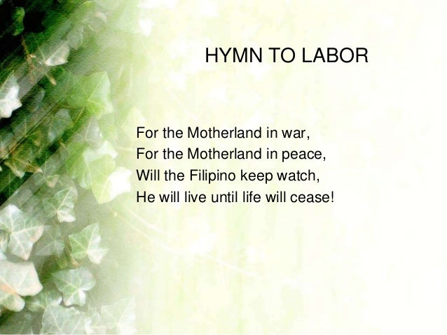 HYMN TO LABORFor the Motherland in war,For the Motherland in peace,Will the Filipino keep watch,He will live until life wi...