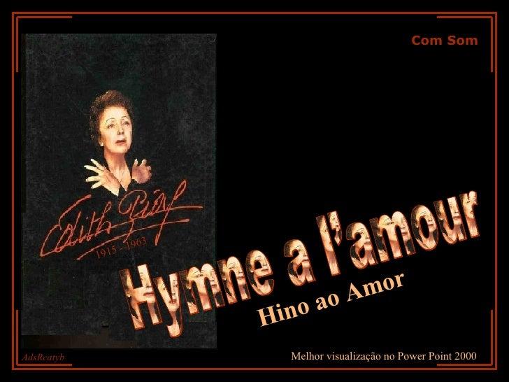 Com Som Hymne a l'amour 1915 - 1963 AdsRcatyb Melhor visualização no Power Point 2000 Hino ao Amor