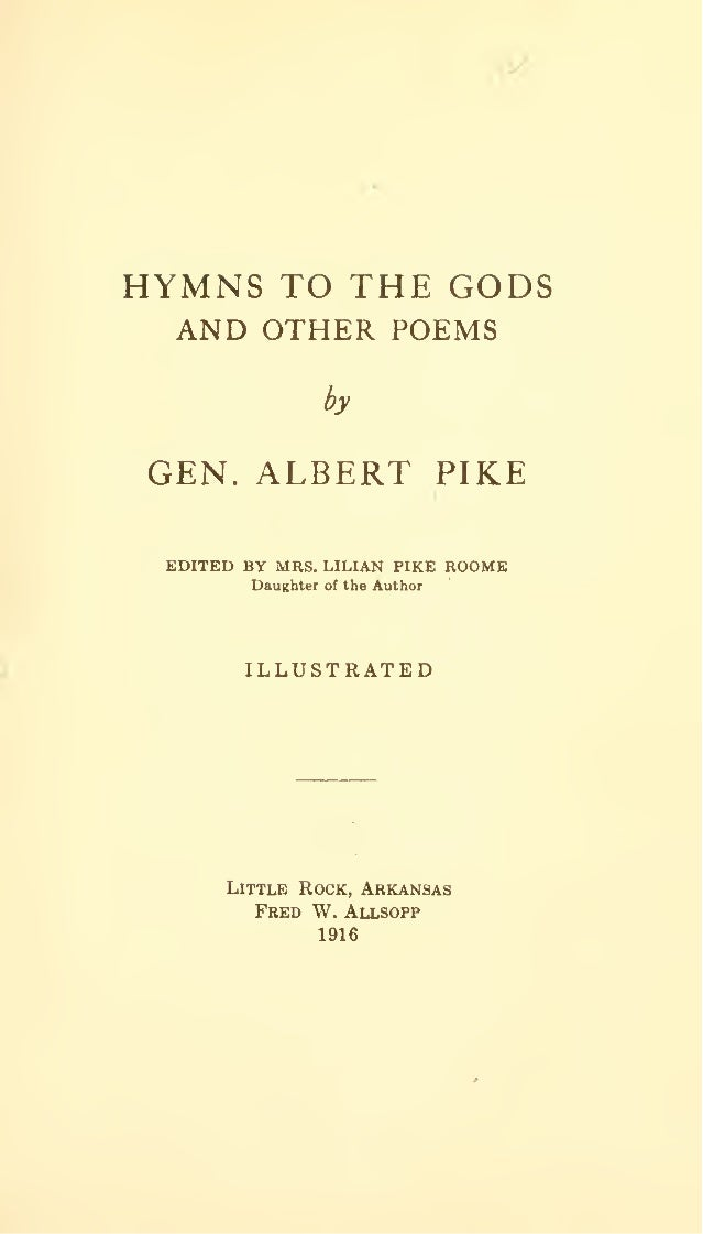 y  HYMNS TO THE GODS AND OTHER POEMS by  GEN. ALBERT PIKE EDITED BY MRS. LILIAN PIKE ROOME Daughter  of the  Author  ILLUS...