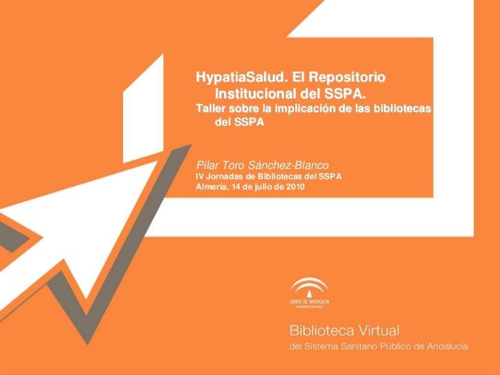 HypatiaSalud. El Repositorio   Institucional del SSPA. Taller sobre la implicación de las bibliotecas     del SSPA   Pilar...