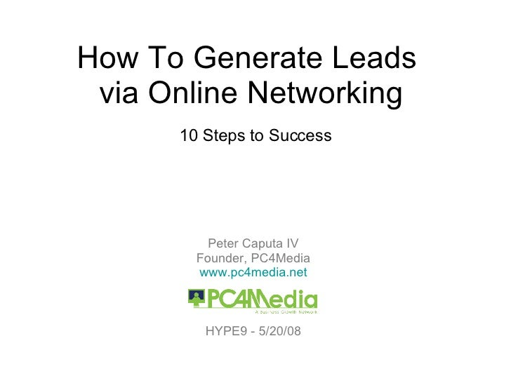 How To Generate Leads  via Online Networking 10 Steps to Success Peter Caputa IV Founder, PC4Media www.pc4media.net HYPE9 ...