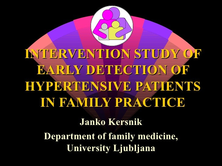 INTERVENTION STUDY OF EARLY DETECTION OF HYPERTENSIVE PATIENTS IN FAMILY PRACTICE Janko Kersnik Department of family medic...