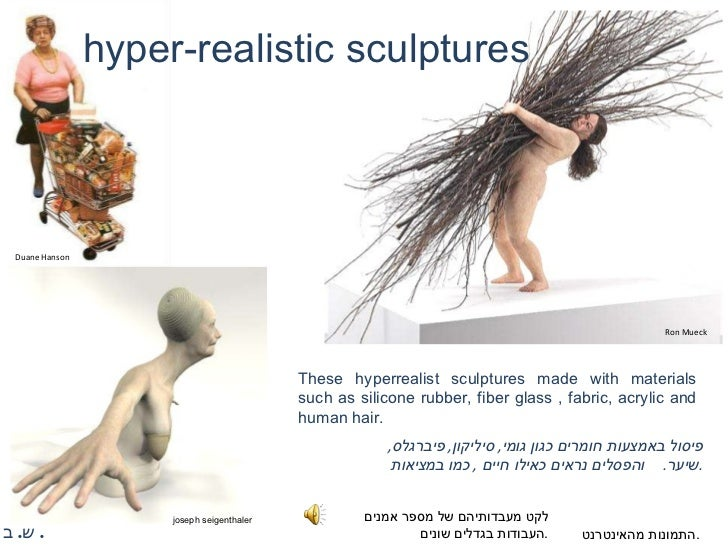 פיסול באמצעות חומרים כגון גומי ,  סיליקון ,  פיברגלס ,  שיער .  והפסלים נראים כאילו חיים  ,  כמו במציאות . hyper-realistic...
