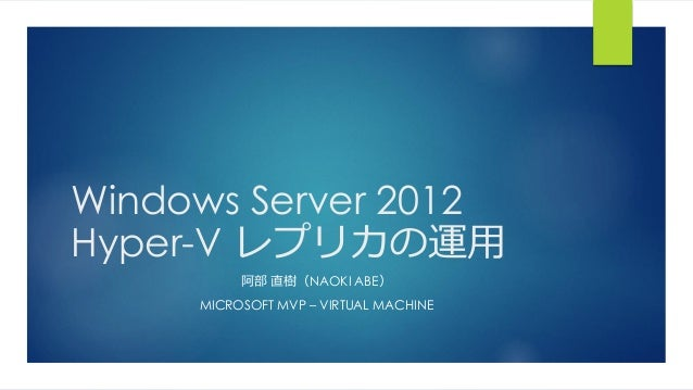 Windows Server 2012 Hyper-V レプリカの運用 阿部 直樹(NAOKI ABE) MICROSOFT MVP – VIRTUAL MACHINE