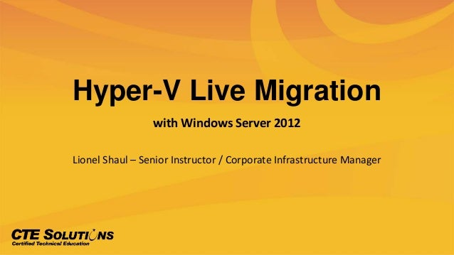 Hyper-V Live Migrationwith Windows Server 2012Lionel Shaul – Senior Instructor / Corporate Infrastructure Manager