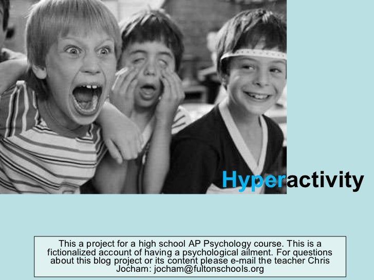 Hyper activity This a project for a high school AP Psychology course. This is a fictionalized account of having a psycholo...