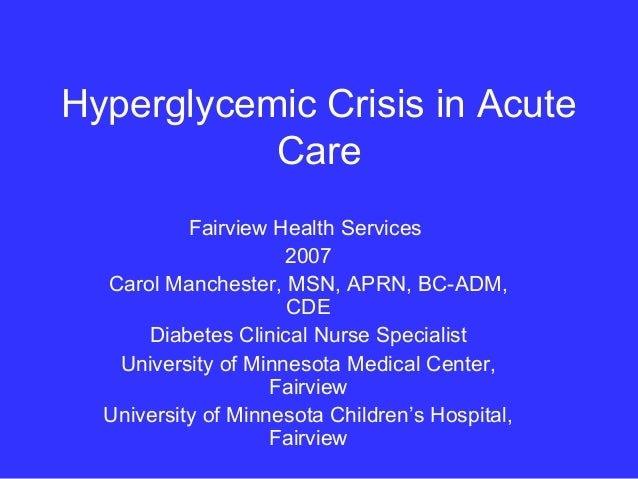 Hyperglycemic Crisis in AcuteCareFairview Health Services2007Carol Manchester, MSN, APRN, BC-ADM,CDEDiabetes Clinical Nurs...