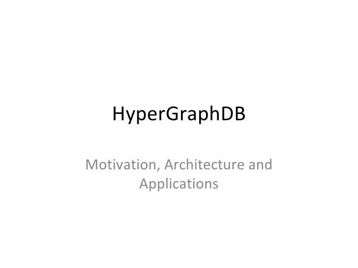 HyperGraphDB Motivation, Architecture and Applications