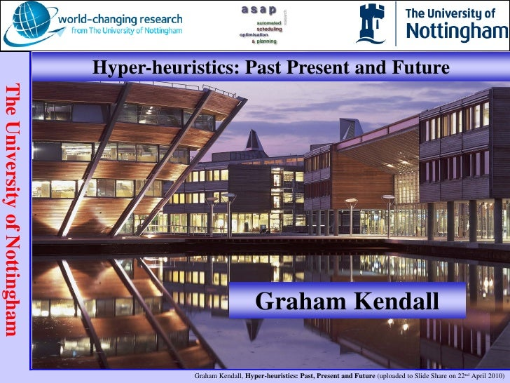 Hyper-heuristics: Past Present and Future<br />Graham Kendall<br />gxk@cs.nott.ac.uk<br />