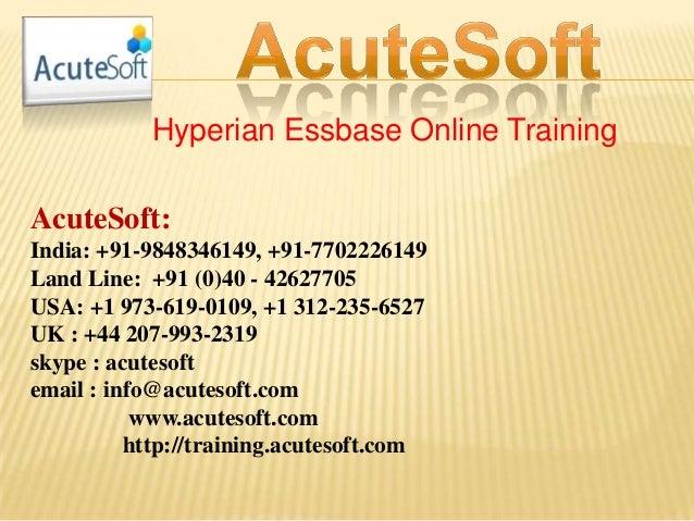 Hyperian Essbase Online Training AcuteSoft: India: +91-9848346149, +91-7702226149 Land Line: +91 (0)40 - 42627705 USA: +1 ...